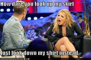 How dare you look up my skirt  Just look down my shirt instead