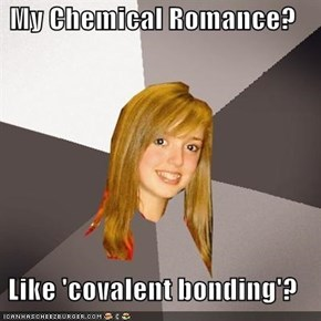 My Chemical Romance?  Like 'covalent bonding'?