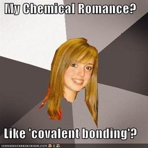 My Chemical Romance?  Like 'covalent bonding'?