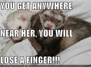 YOU GET ANYWHERE  NEAR HER, YOU WILL LOSE A FINGER!!!