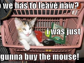 do we has to leave naw? i was just  gunna buy the mouse!