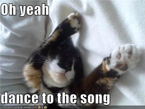 Oh yeah  dance to the song