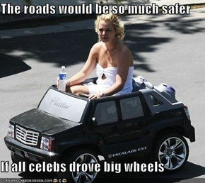 The roads would be so much safer  If all celebs drove big wheels