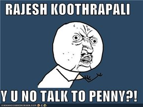 RAJESH KOOTHRAPALI  Y U NO TALK TO PENNY?!