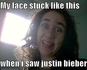 My face stuck like this  when i saw justin bieber