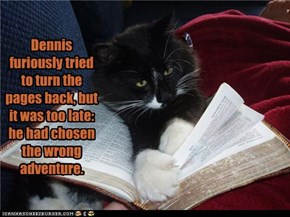 Dennis furiously tried to turn the pages back, but it was too late: he had chosen the wrong adventure.