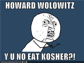HOWARD WOLOWITZ  Y U NO EAT KOSHER?!