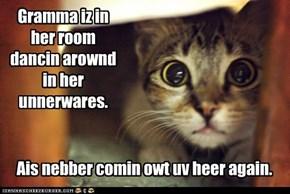 Gramma iz in her room dancin arownd in her unnerwares.