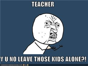 TEACHER  Y U NO LEAVE THOSE KIDS ALONE?!