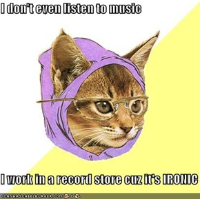 I don't even listen to music  I work in a record store cuz it's IRONIC