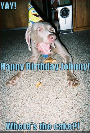 YAY! Happy Birthday Johnny! Where's the cake?!