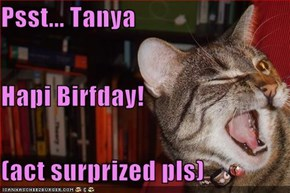 Psst... Tanya Hapi Birfday! (act surprized pls)