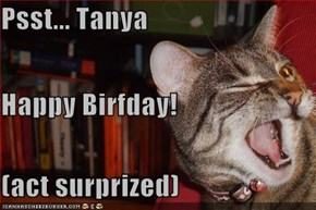 Psst... Tanya Happy Birfday! (act surprized)