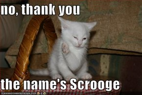 no, thank you  the name's Scrooge