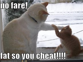 no fare!  fat so you cheat!!!!