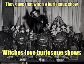 They gave that witch a burlesque show