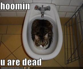 hoomin  u are dead
