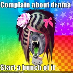 Complain about drama  Start a bunch of it