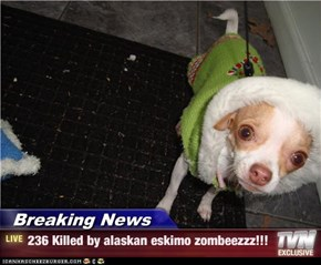 Breaking News - 236 Killed by alaskan eskimo zombeezzz!!!
