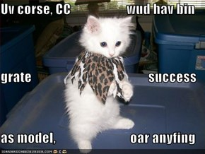 Uv corse, CC                     wud hav bin grate                                            success as model,                            oar anyfing