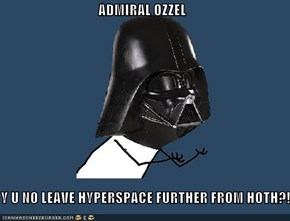 ADMIRAL OZZEL  Y U NO LEAVE HYPERSPACE FURTHER FROM HOTH?!