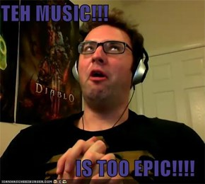 TEH MUSIC!!!  IS TOO EPIC!!!!