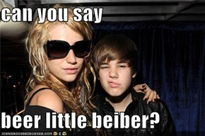 can you say   beer little beiber?