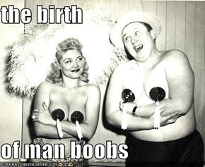 the birth   of man boobs