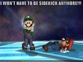 I WON'T HAVE TO BE SIDEKICK ANYMORE!!!