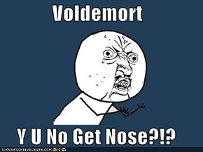 Voldemort  Y U No Get Nose?!?