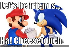 Let's be friends...  Ha! Cheesetouch!