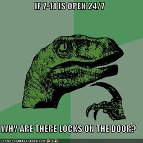 IF 7-11 IS OPEN 24/7  WHY ARE THERE LOCKS ON THE DOOR?