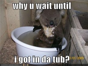 why u wait until  i got in da tub?