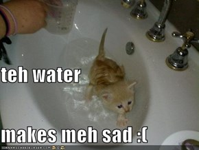 teh water makes meh sad :(