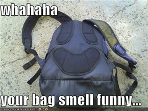 whahaha  your bag smell funny...