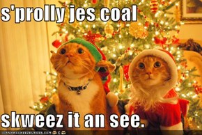 s'prolly jes coal  skweez it an see.