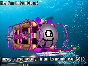 Hey i'm da SubClopZ  Im so awesome, my air tanks ar made of GOLD