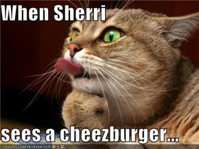 When Sherri  sees a cheezburger...