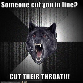 Someone cut you in line?  CUT THEIR THROAT!!!