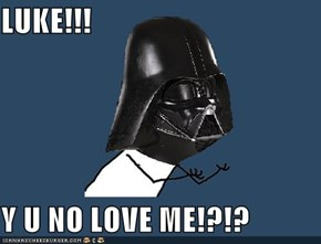 LUKE!!!  Y U NO LOVE ME!?!?