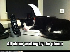 All alone, waiting by the phone