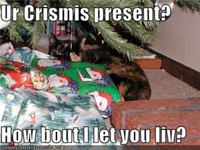 Ur Crismis present?  How bout I let you liv?
