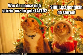 Wuz da mouse notz stirrin' coz he gotz EATED?