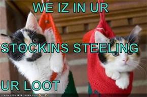 WE IZ IN UR STOCKINS STEELING UR LOOT