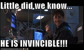 Little did we know...  HE IS INVINCIBLE!!!
