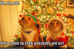 No, no, no!  Wez come to taek prezents wif us!