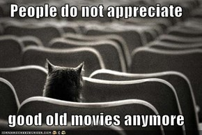 People do not appreciate  good old movies anymore