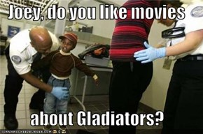 Joey, do you like movies  about Gladiators?