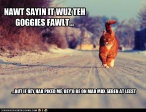 NAWT SAYIN IT WUZ TEH GOGGIES FAWLT...