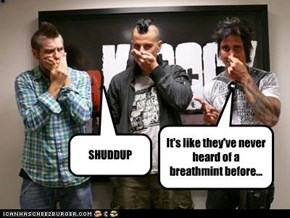 It's like they've never heard of a breathmint before...